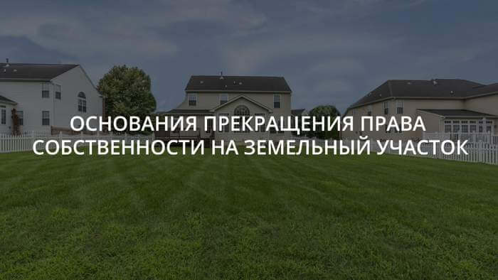 osnovaniya-prekrashheniya-prava-sobstvennosti-na-zemelnyj-uchastok